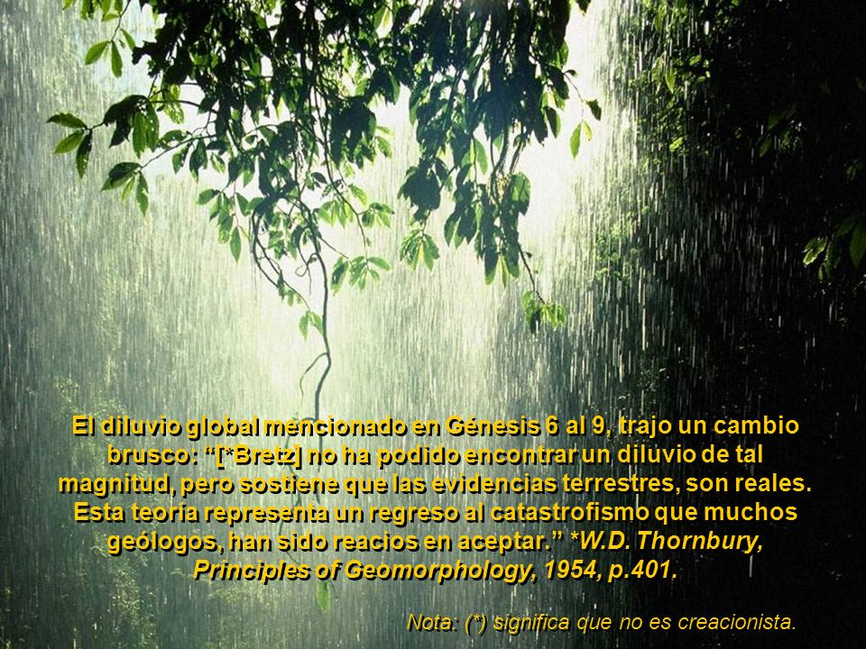El diluvio global mencionado en Génesis 6 al 9, trajo un cambio brusco: [*Bretz] no ha podido encontrar un diluvio de tal magnitud, pero sostiene que las evidencias terrestres, son reales. Esta teoría representa un regreso al catastrofismo que muchos geólogos, han sido reacios en aceptar. *W.D. Thornbury, Principles of Geomorphology, 1954, p.401.